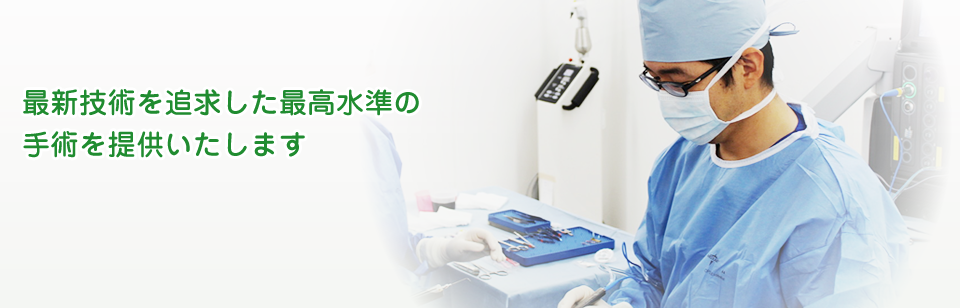 最新技術を追求した最高水準の 手術を提供いたします